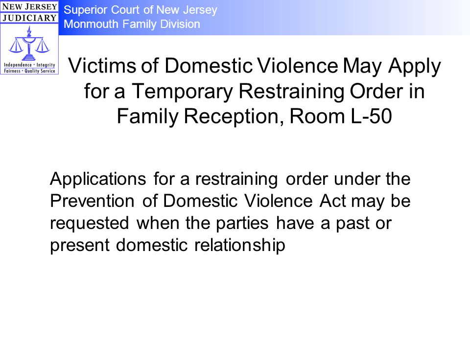 Victims of Domestic Violence May Apply for a Temporary Restraining Order in Family Reception, Room L-50 Applications for a restraining order under the Prevention of Domestic Violence Act may be requested when the parties have a past or present domestic relationship Superior Court of New Jersey Monmouth Family Division