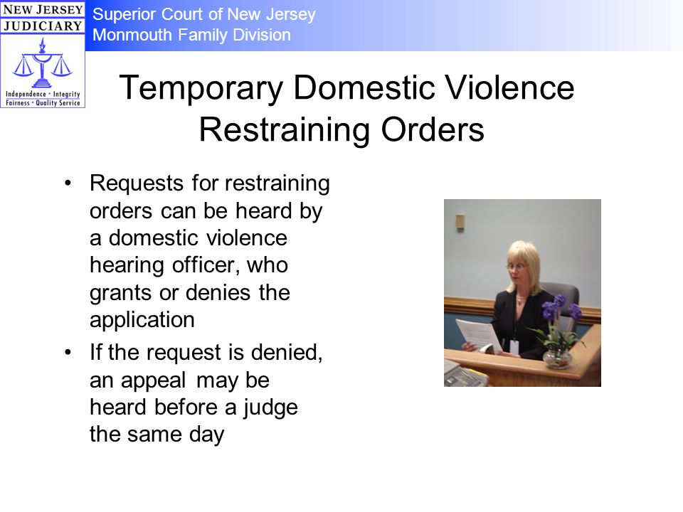 Temporary Domestic Violence Restraining Orders Requests for restraining orders can be heard by a domestic violence hearing officer, who grants or denies the application If the request is denied, an appeal may be heard before a judge the same day Superior Court of New Jersey Monmouth Family Division