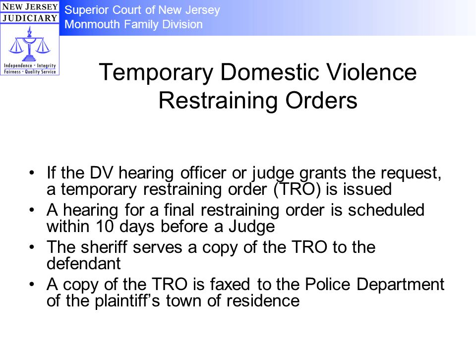 Temporary Domestic Violence Restraining Orders If the DV hearing officer or judge grants the request, a temporary restraining order (TRO) is issued A hearing for a final restraining order is scheduled within 10 days before a Judge The sheriff serves a copy of the TRO to the defendant A copy of the TRO is faxed to the Police Department of the plaintiffs town of residence Superior Court of New Jersey Monmouth Family Division