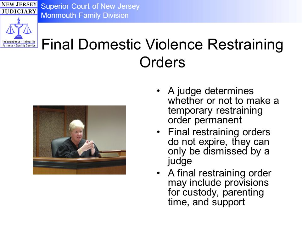Final Domestic Violence Restraining Orders A judge determines whether or not to make a temporary restraining order permanent Final restraining orders do not expire, they can only be dismissed by a judge A final restraining order may include provisions for custody, parenting time, and support Superior Court of New Jersey Monmouth Family Division