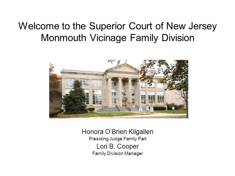 Court A judge hears matters still in dispute These may be heard the same day as the hearing officer/ consent conference, or scheduled on another day Cases are resolved with a court order Superior Court of New Jersey Monmouth Family Division