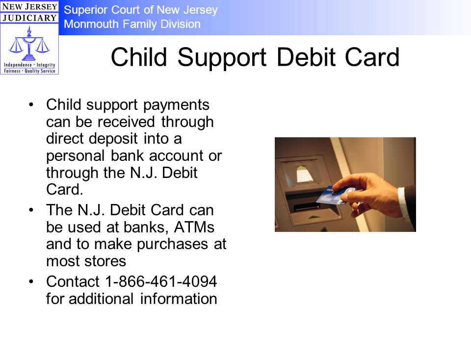Superior Court of New Jersey Monmouth Family Division Child Support Debit Card Child support payments can be received through direct deposit into a pe