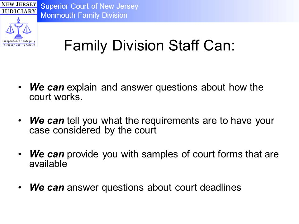 Family Division Staff Can: We can explain and answer questions about how the court works. We can tell you what the requirements are to have your case