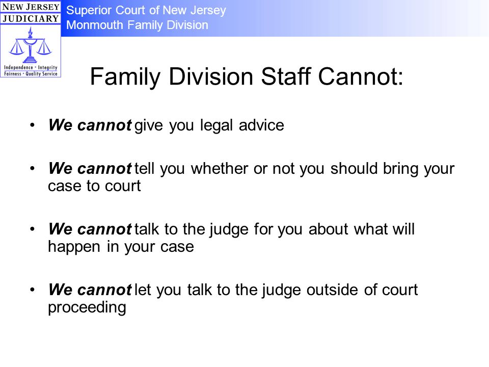 Family Division Staff Cannot: We cannot give you legal advice We cannot tell you whether or not you should bring your case to court We cannot talk to the judge for you about what will happen in your case We cannot let you talk to the judge outside of court proceeding Superior Court of New Jersey Monmouth Family Division