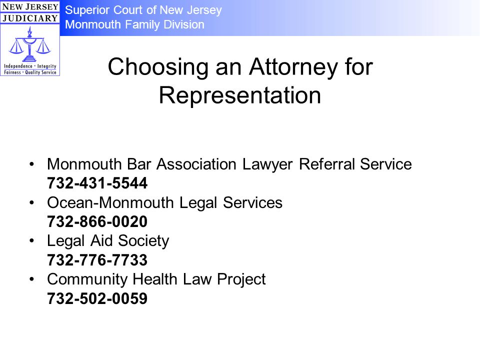 Choosing an Attorney for Representation Monmouth Bar Association Lawyer Referral Service 732-431-5544 Ocean-Monmouth Legal Services 732-866-0020 Legal Aid Society 732-776-7733 Community Health Law Project 732-502-0059 Superior Court of New Jersey Monmouth Family Division