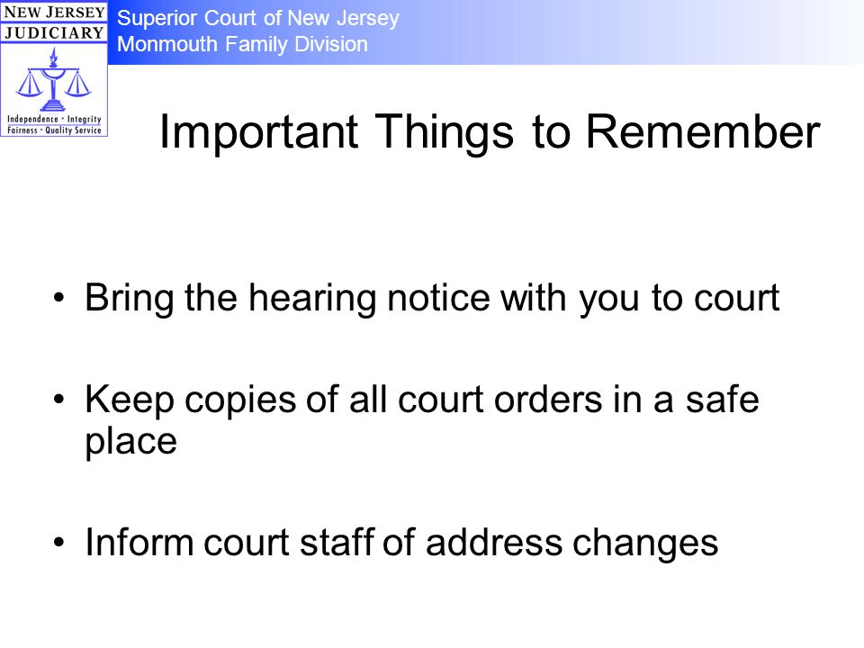 Important Things to Remember Bring the hearing notice with you to court Keep copies of all court orders in a safe place Inform court staff of address changes Superior Court of New Jersey Monmouth Family Division