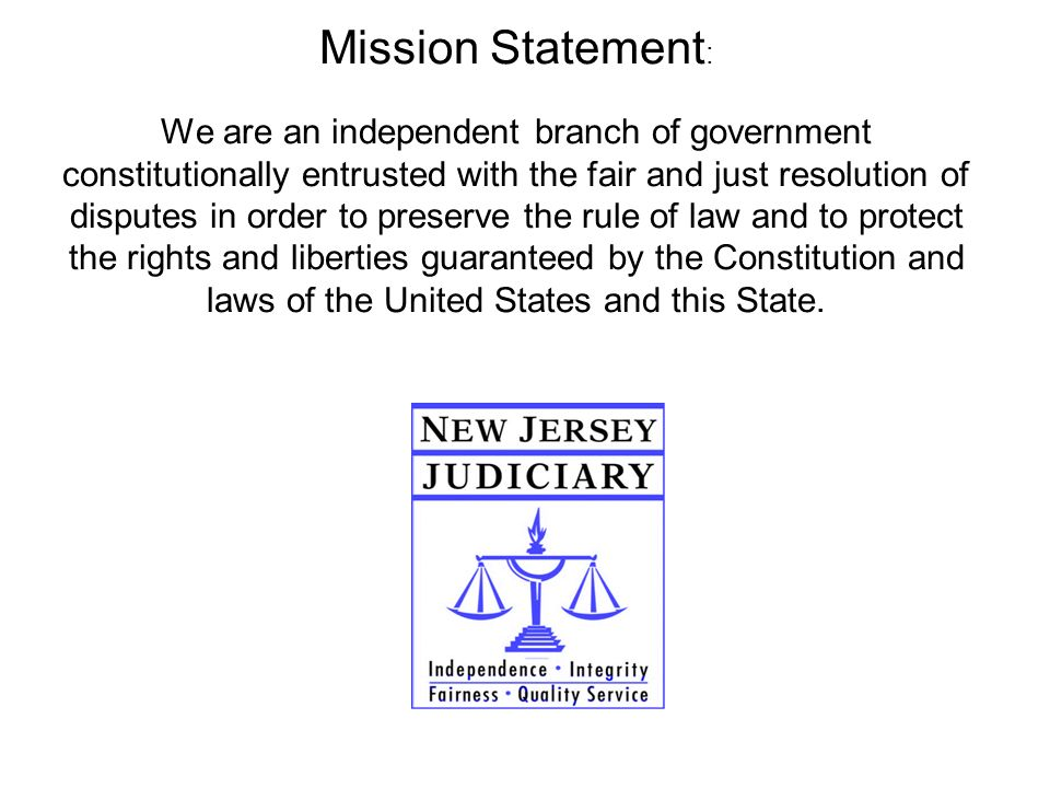 Mission Statement : We are an independent branch of government constitutionally entrusted with the fair and just resolution of disputes in order to pr