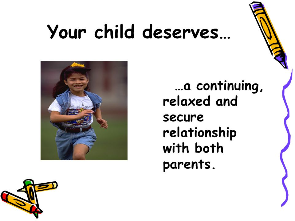 Your child deserves… …a continuing, relaxed and secure relationship with both parents.