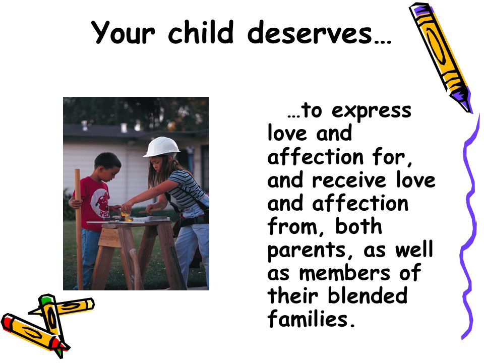 Your child deserves… …to express love and affection for, and receive love and affection from, both parents, as well as members of their blended famili