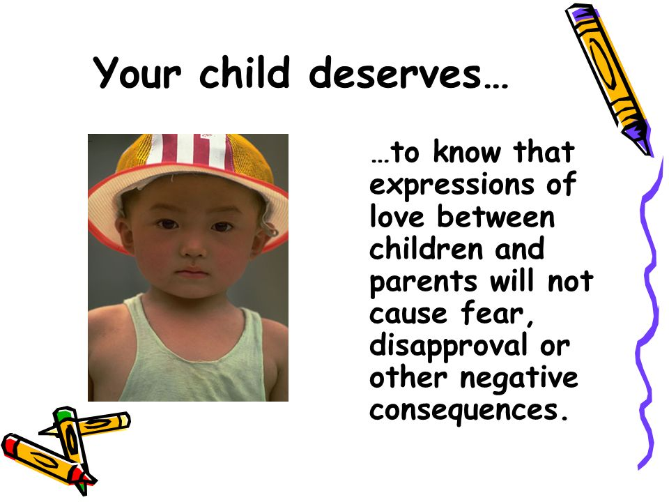 Your child deserves… …to know that expressions of love between children and parents will not cause fear, disapproval or other negative consequences.
