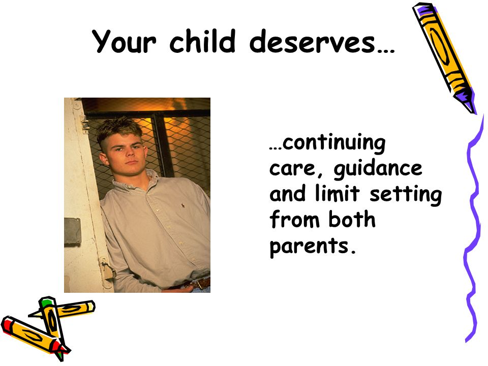 Your child deserves… …continuing care, guidance and limit setting from both parents.