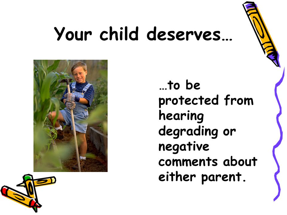 Your child deserves… …to be protected from hearing degrading or negative comments about either parent.