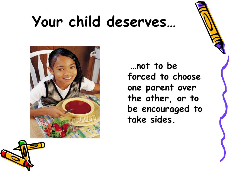 Your child deserves… …not to be forced to choose one parent over the other, or to be encouraged to take sides.