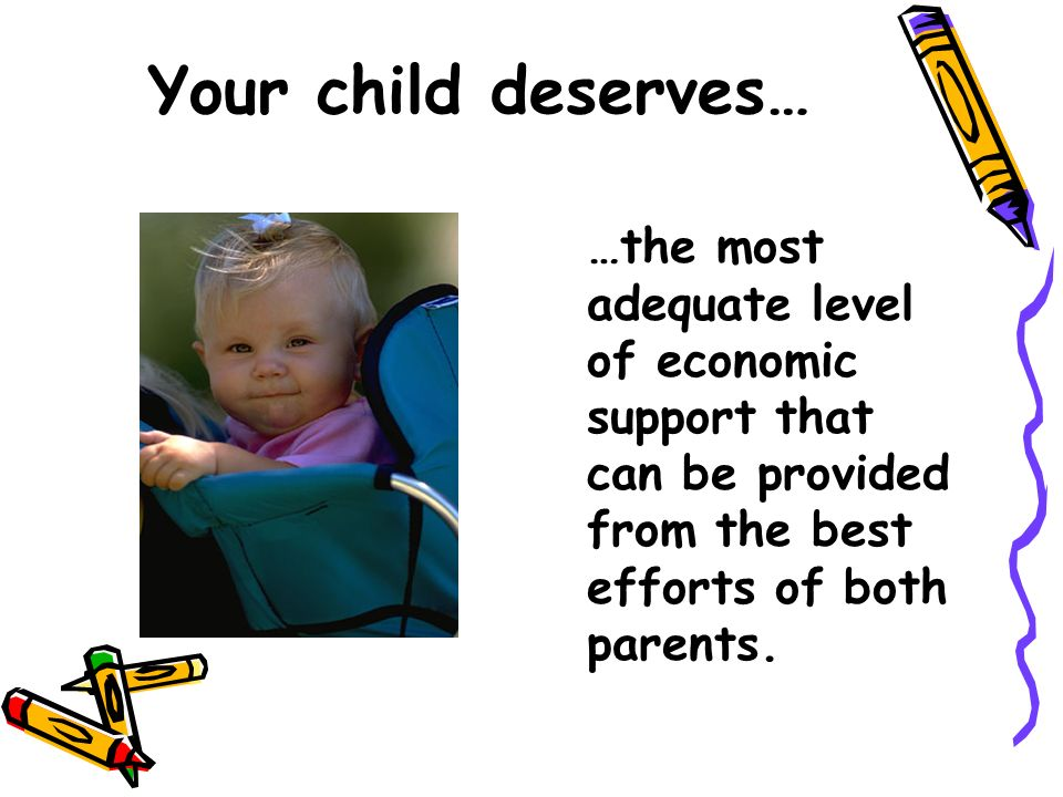 Your child deserves… …the most adequate level of economic support that can be provided from the best efforts of both parents.
