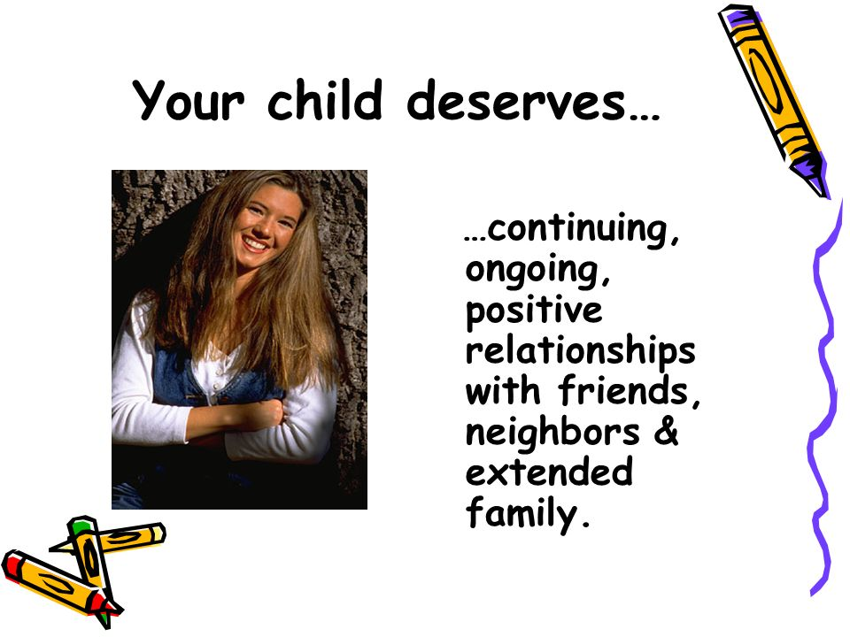 Your child deserves… …continuing, ongoing, positive relationships with friends, neighbors & extended family.
