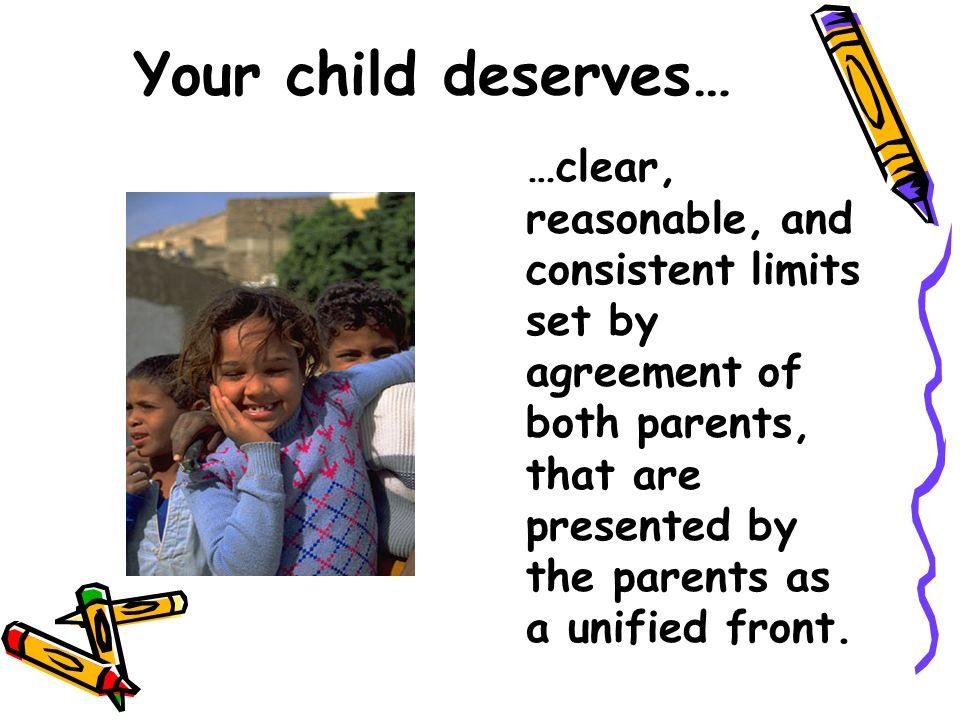 Your child deserves… …clear, reasonable, and consistent limits set by agreement of both parents, that are presented by the parents as a unified front.