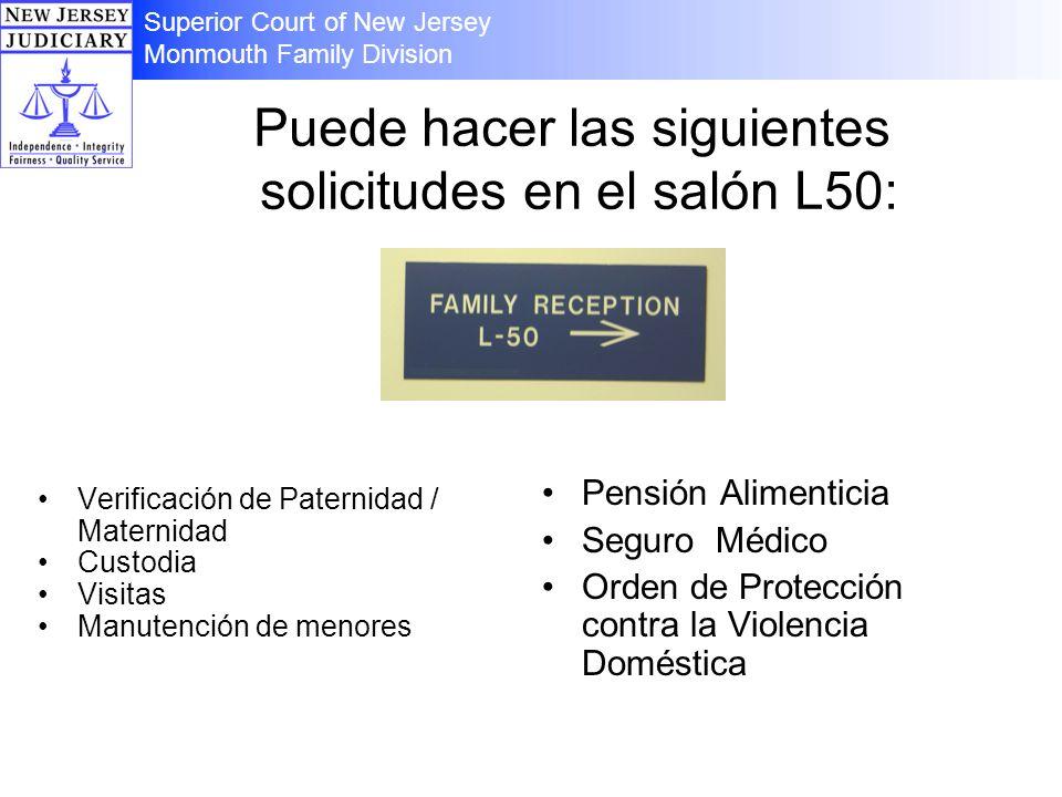 Puede hacer las siguientes solicitudes en el salón L50: Verificación de Paternidad / Maternidad Custodia Visitas Manutención de menores Pensión Alimenticia Seguro Médico Orden de Protección contra la Violencia Doméstica Superior Court of New Jersey Monmouth Family Division