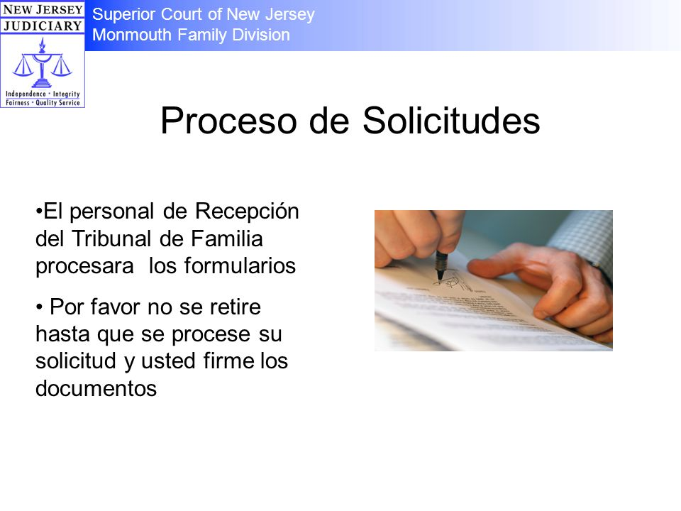 Proceso de Solicitudes El personal de Recepción del Tribunal de Familia procesara los formularios Por favor no se retire hasta que se procese su solicitud y usted firme los documentos Superior Court of New Jersey Monmouth Family Division