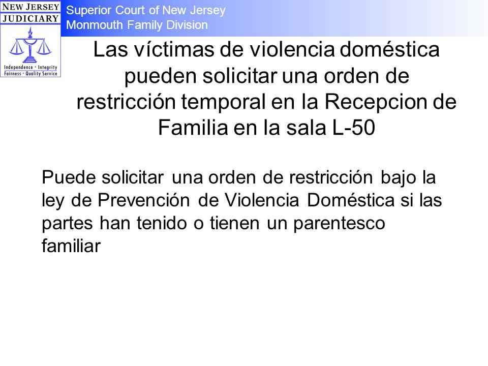 Las víctimas de violencia doméstica pueden solicitar una orden de restricción temporal en la Recepcion de Familia en la sala L-50 Puede solicitar una orden de restricción bajo la ley de Prevención de Violencia Doméstica si las partes han tenido o tienen un parentesco familiar Superior Court of New Jersey Monmouth Family Division