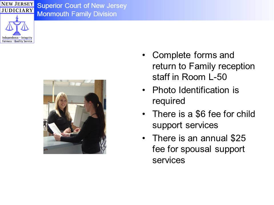 Complete forms and return to Family reception staff in Room L-50 Photo Identification is required There is a $6 fee for child support services There is an annual $25 fee for spousal support services Superior Court of New Jersey Monmouth Family Division