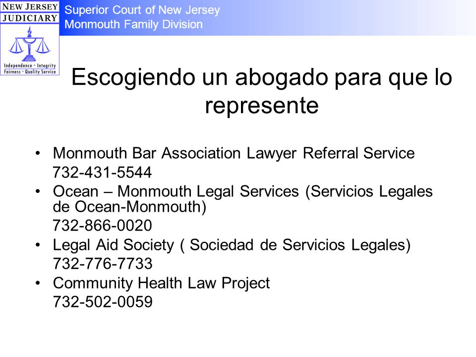 Escogiendo un abogado para que lo represente Monmouth Bar Association Lawyer Referral Service 732-431-5544 Ocean – Monmouth Legal Services (Servicios Legales de Ocean-Monmouth) 732-866-0020 Legal Aid Society ( Sociedad de Servicios Legales) 732-776-7733 Community Health Law Project 732-502-0059 Superior Court of New Jersey Monmouth Family Division