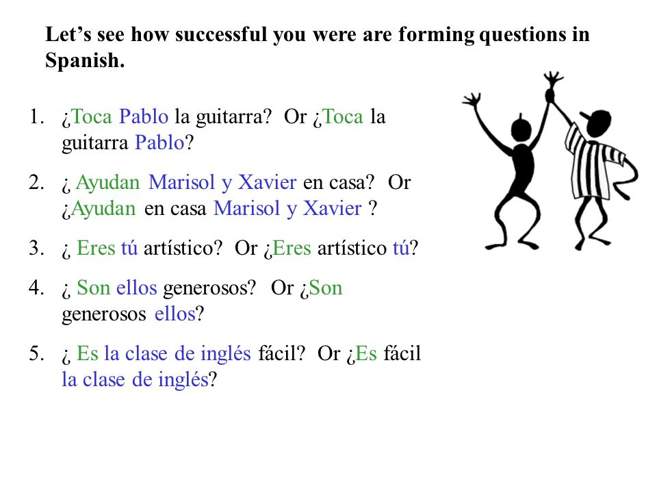 Helpful tool #2: Asking questions in Spanish To ask a question in Spanish, one simple technique is to put the subject- the person doing the action- af