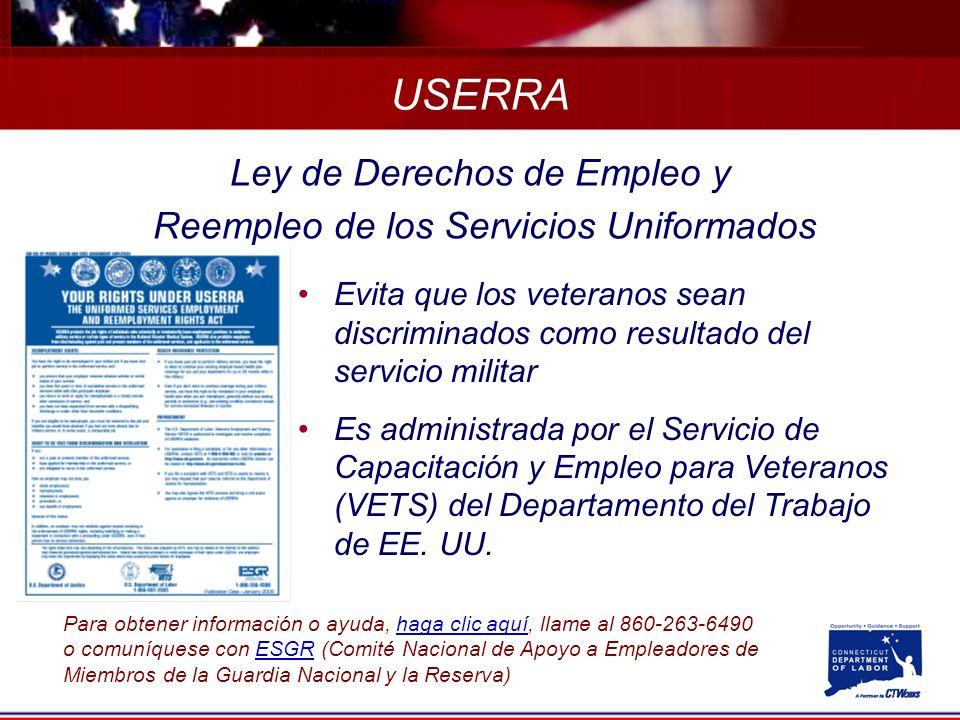 Ley de Derechos de Empleo y Reempleo de los Servicios Uniformados Evita que los veteranos sean discriminados como resultado del servicio militar Es administrada por el Servicio de Capacitación y Empleo para Veteranos (VETS) del Departamento del Trabajo de EE.