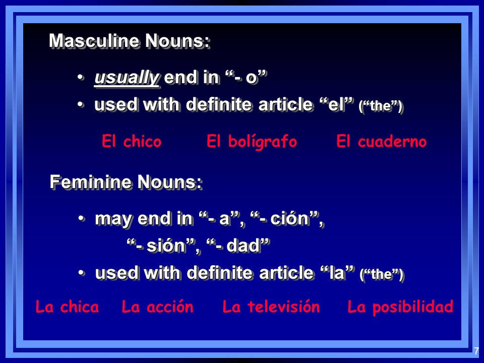 7 Masculine Nouns: usually end in - o usually end in - o used with definite article el (the) used with definite article el (the) usually end in - o usually end in - o used with definite article el (the) used with definite article el (the) El chicoEl bolígrafoEl cuaderno Feminine Nouns: may end in - a, - ción, may end in - a, - ción, - sión, - dad used with definite article la (the) used with definite article la (the) may end in - a, - ción, may end in - a, - ción, - sión, - dad used with definite article la (the) used with definite article la (the) La chicaLa acciónLa televisiónLa posibilidad