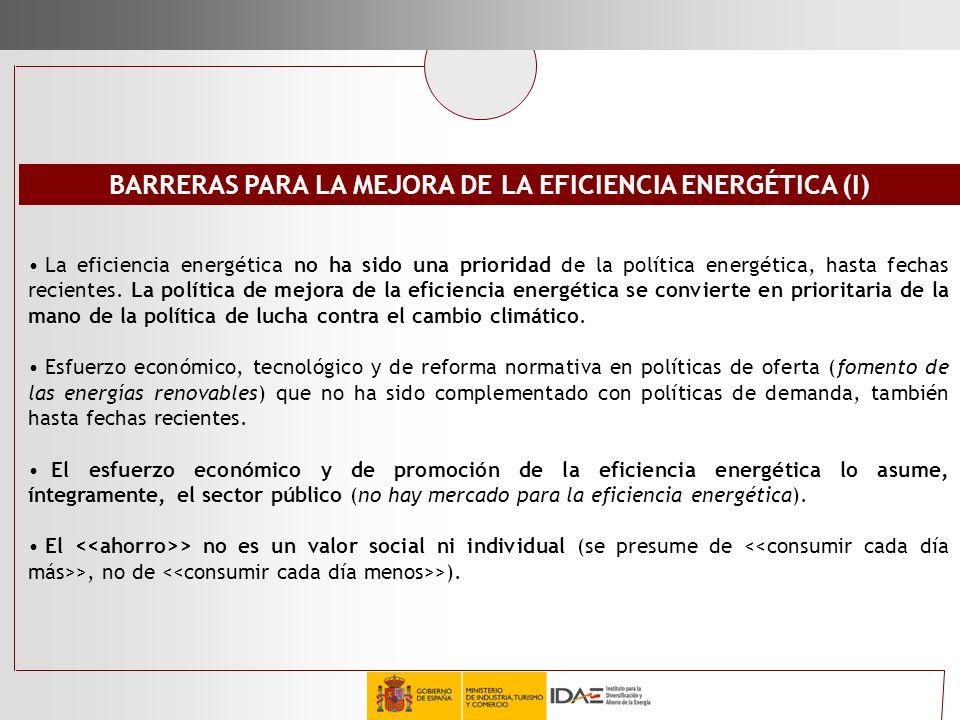 BARRERAS PARA LA MEJORA DE LA EFICIENCIA ENERGÉTICA (I) La eficiencia energética no ha sido una prioridad de la política energética, hasta fechas reci