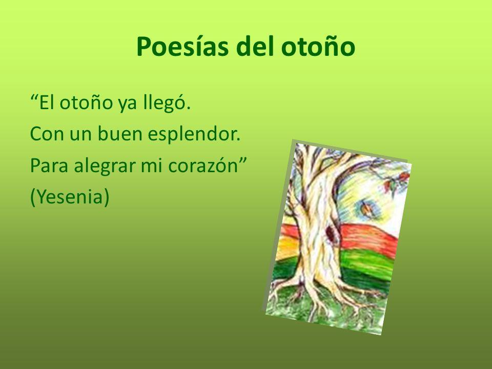 Poesías del otoño El otoño ya llegó. Con un buen esplendor. Para alegrar mi corazón (Yesenia)