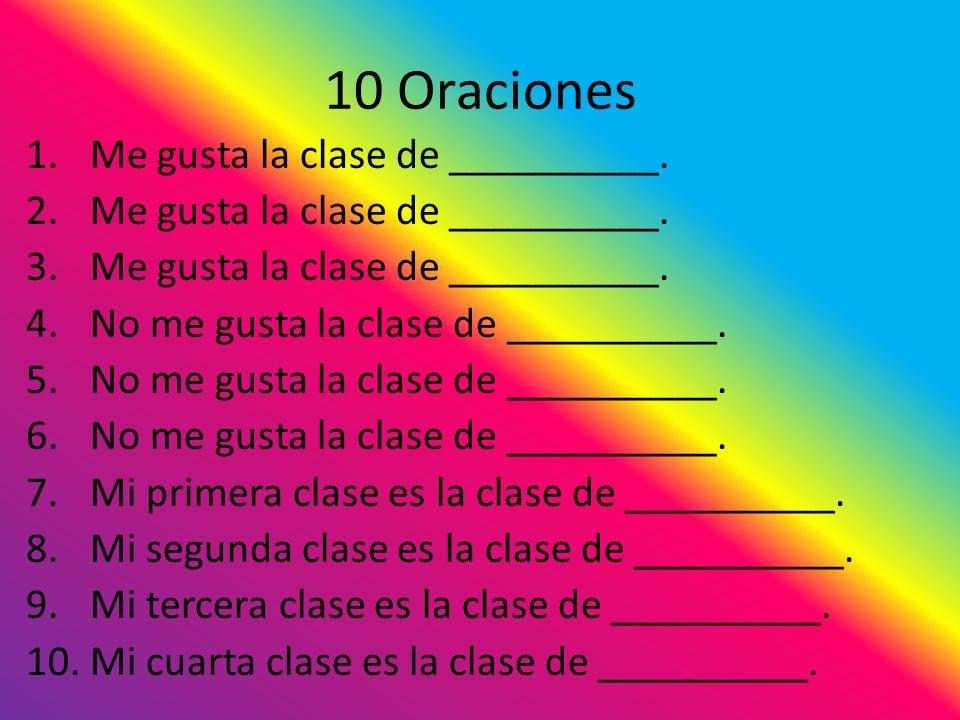 10 Oraciones 1.Me gusta la clase de __________. 2.Me gusta la clase de __________. 3.Me gusta la clase de __________. 4.No me gusta la clase de ______