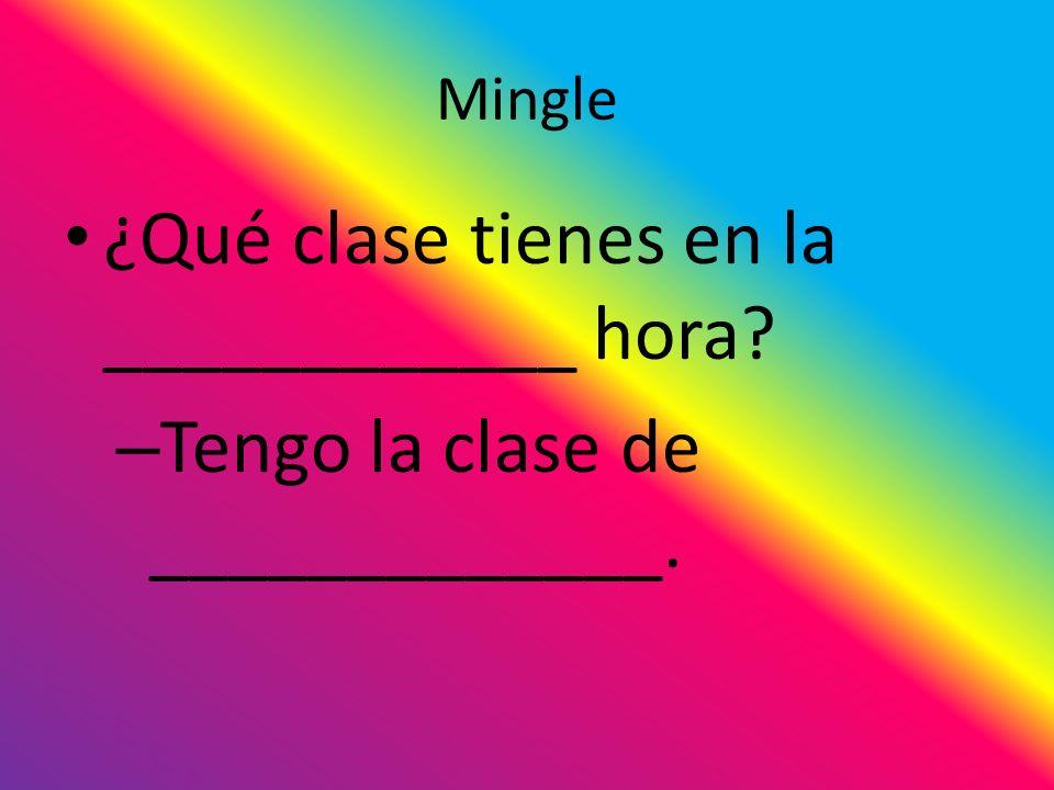 Mingle ¿Qué clase tienes en la ____________ hora – Tengo la clase de _____________.
