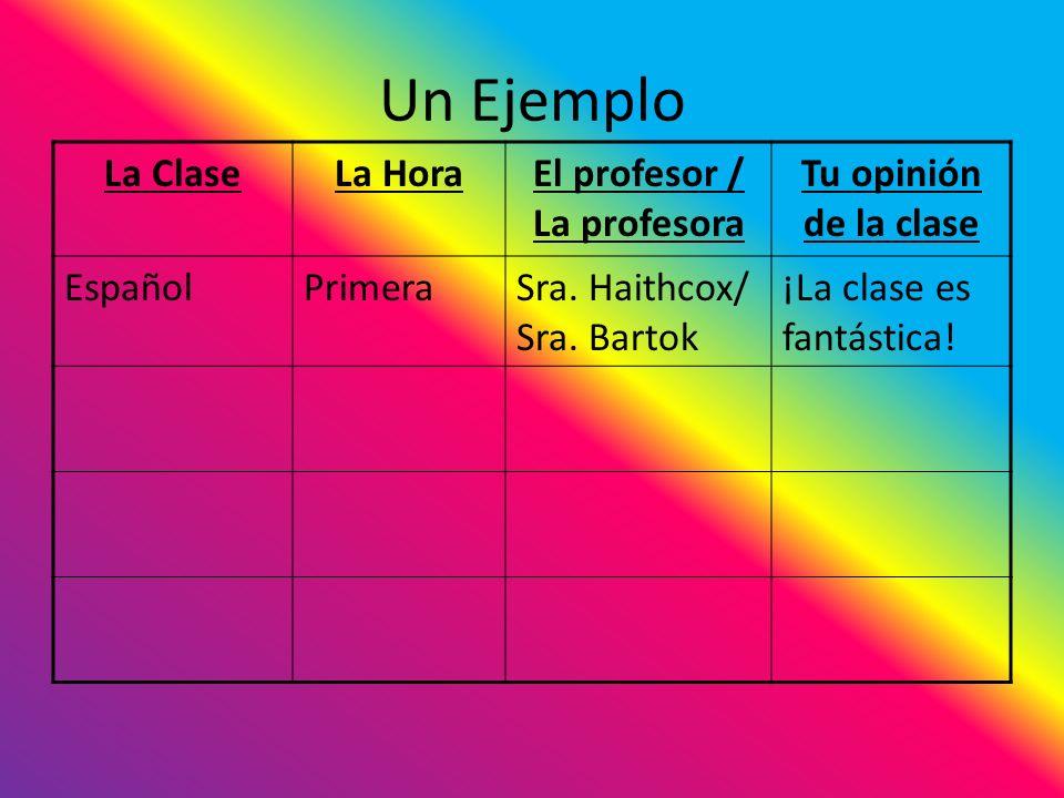 Un Ejemplo La ClaseLa HoraEl profesor / La profesora Tu opinión de la clase EspañolPrimeraSra. Haithcox/ Sra. Bartok ¡La clase es fantástica!