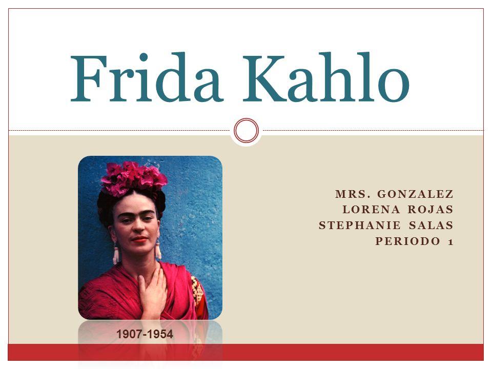 MRS. GONZALEZ LORENA ROJAS STEPHANIE SALAS PERIODO 1 Frida Kahlo 1907-1954
