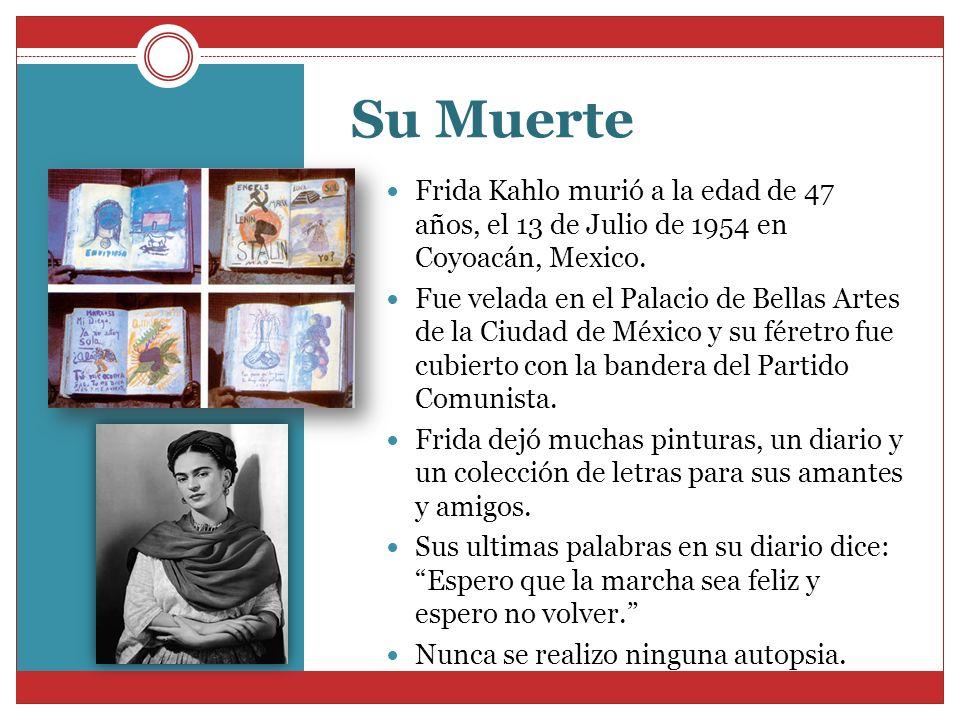 Su Muerte Frida Kahlo murió a la edad de 47 años, el 13 de Julio de 1954 en Coyoacán, Mexico. Fue velada en el Palacio de Bellas Artes de la Ciudad de