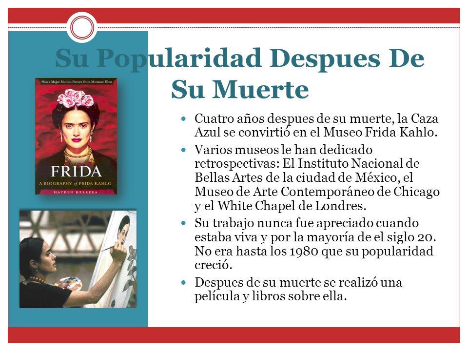 Su Popularidad Despues De Su Muerte Cuatro años despues de su muerte, la Caza Azul se convirtió en el Museo Frida Kahlo. Varios museos le han dedicado