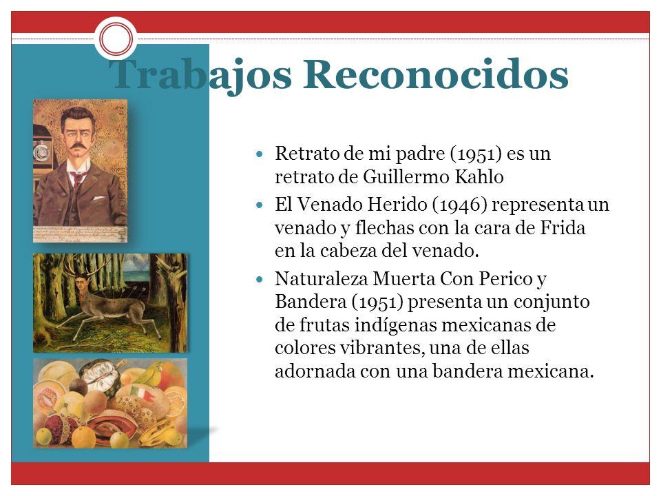 Trabajos Reconocidos Retrato de mi padre (1951) es un retrato de Guillermo Kahlo El Venado Herido (1946) representa un venado y flechas con la cara de