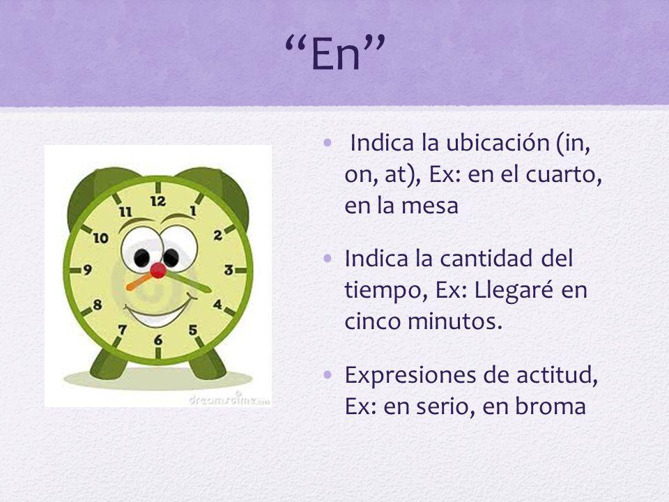 En Indica la ubicación (in, on, at), Ex: en el cuarto, en la mesa Indica la cantidad del tiempo, Ex: Llegaré en cinco minutos. Expresiones de actitud,