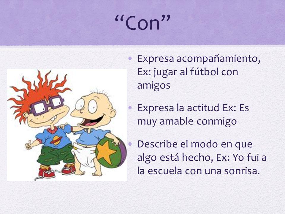 Con Expresa acompañamiento, Ex: jugar al fútbol con amigos Expresa la actitud Ex: Es muy amable conmigo Describe el modo en que algo está hecho, Ex: Y