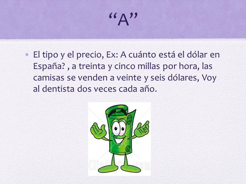 A El tipo y el precio, Ex: A cuánto está el dólar en España?, a treinta y cinco millas por hora, las camisas se venden a veinte y seis dólares, Voy al