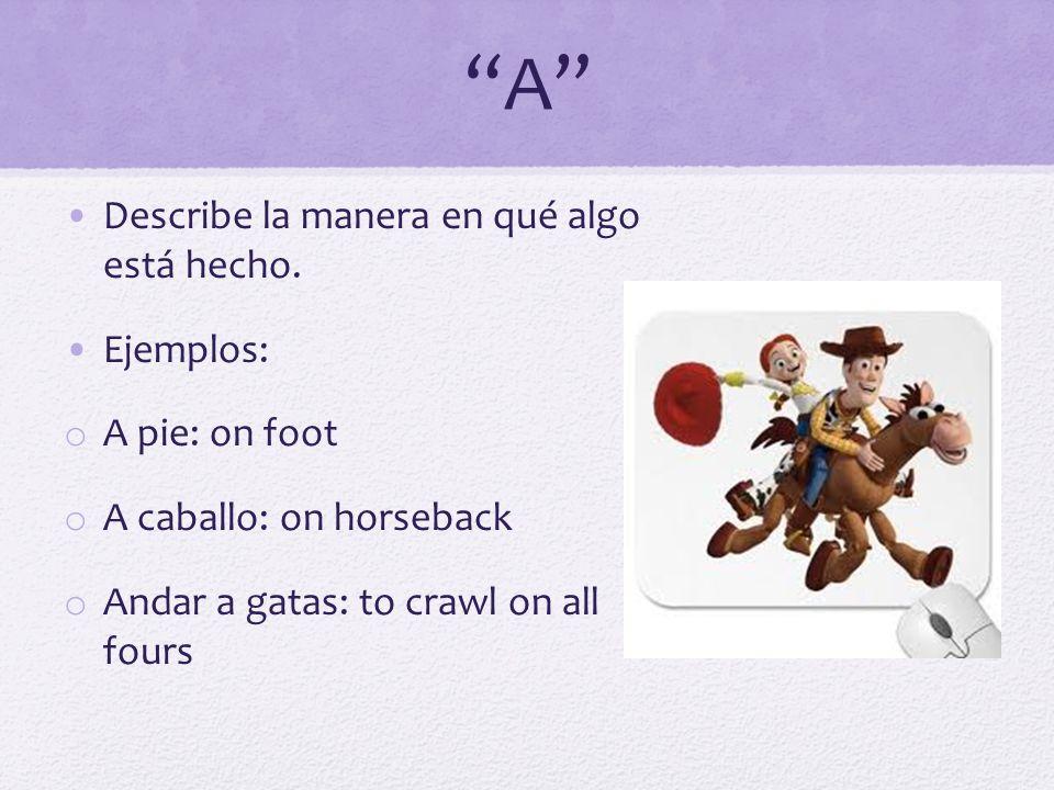 A Describe la manera en qué algo está hecho. Ejemplos: o A pie: on foot o A caballo: on horseback o Andar a gatas: to crawl on all fours