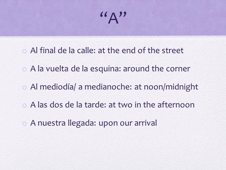 A o Al final de la calle: at the end of the street o A la vuelta de la esquina: around the corner o Al mediodía/ a medianoche: at noon/midnight o A la