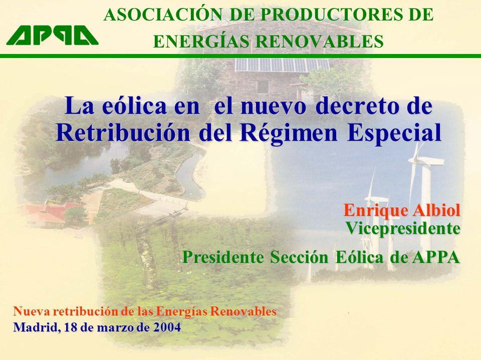 La eólica en el nuevo decreto de Retribución del Régimen Especial Enrique Albiol Vicepresidente Presidente Sección Eólica de APPA Madrid, 18 de marzo de 2004 Nueva retribución de las Energías Renovables Madrid, 18 de marzo de 2004 ASOCIACIÓN DE PRODUCTORES DE ENERGÍAS RENOVABLES
