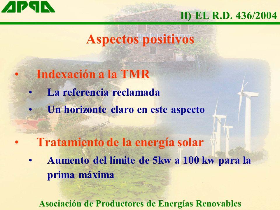 Aspectos positivos Indexación a la TMR La referencia reclamada Un horizonte claro en este aspecto Tratamiento de la energía solar Aumento del límite de 5kw a 100 kw para la prima máxima Asociación de Productores de Energías Renovables II) EL R.D.