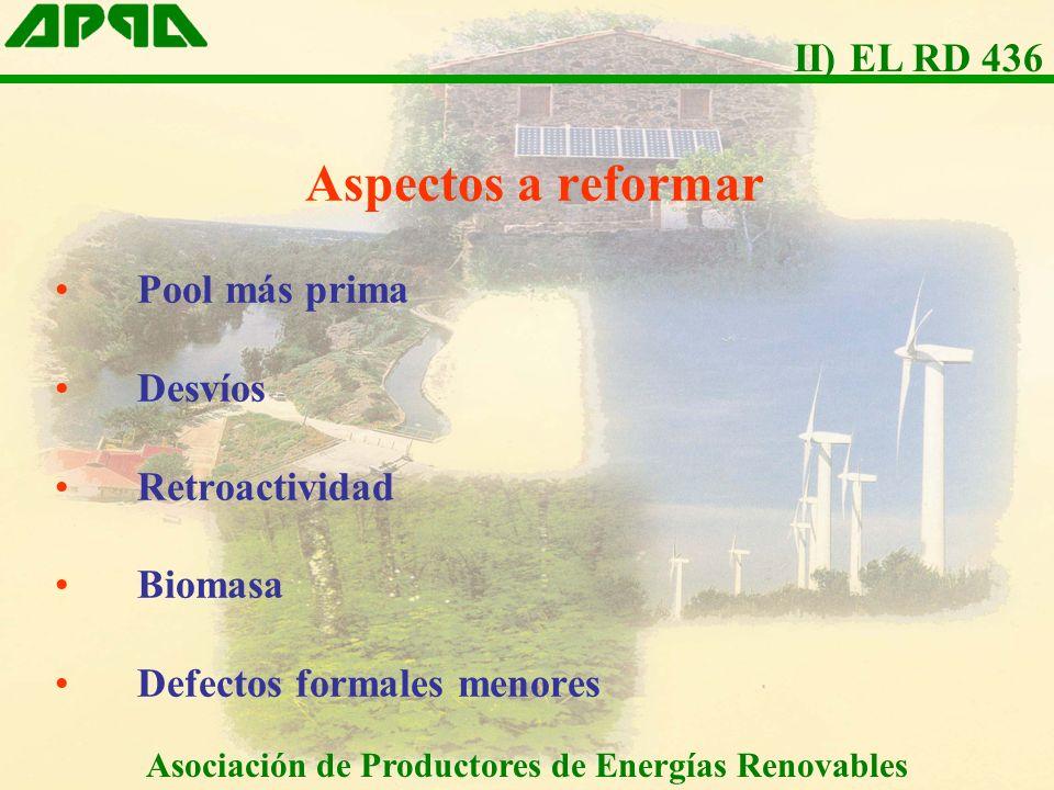 Aspectos a reformar Pool más prima Desvíos Retroactividad Biomasa Defectos formales menores Asociación de Productores de Energías Renovables II) EL RD 436