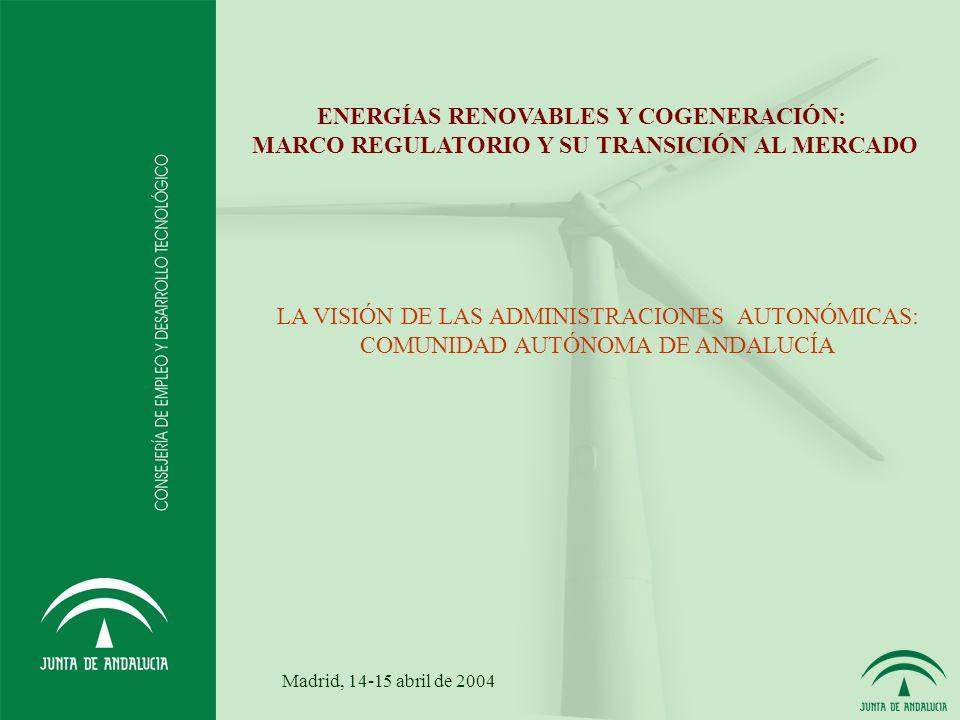 ENERGÍAS RENOVABLES Y COGENERACIÓN: MARCO REGULATORIO Y SU TRANSICIÓN AL MERCADO LA VISIÓN DE LAS ADMINISTRACIONES AUTONÓMICAS: COMUNIDAD AUTÓNOMA DE ANDALUCÍA Madrid, 14-15 abril de 2004