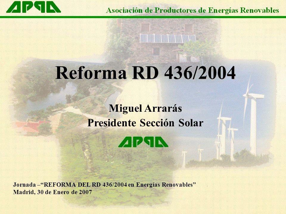 Jornada –REFORMA DEL RD 436/2004 en Energías Renovables Madrid, 30 de Enero de 2007 Miguel Arrarás Presidente Sección Solar Reforma RD 436/2004