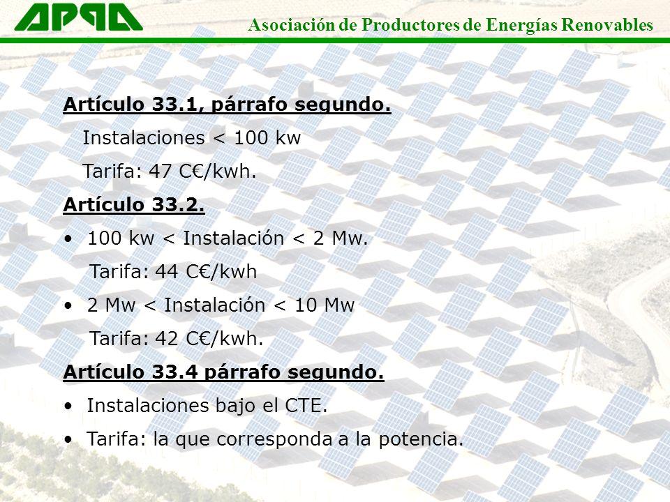 Asociación de Productores de Energías Renovables Artículo 33.1, párrafo segundo. Instalaciones < 100 kw Tarifa: 47 C/kwh. Artículo 33.2. 100 kw < Inst