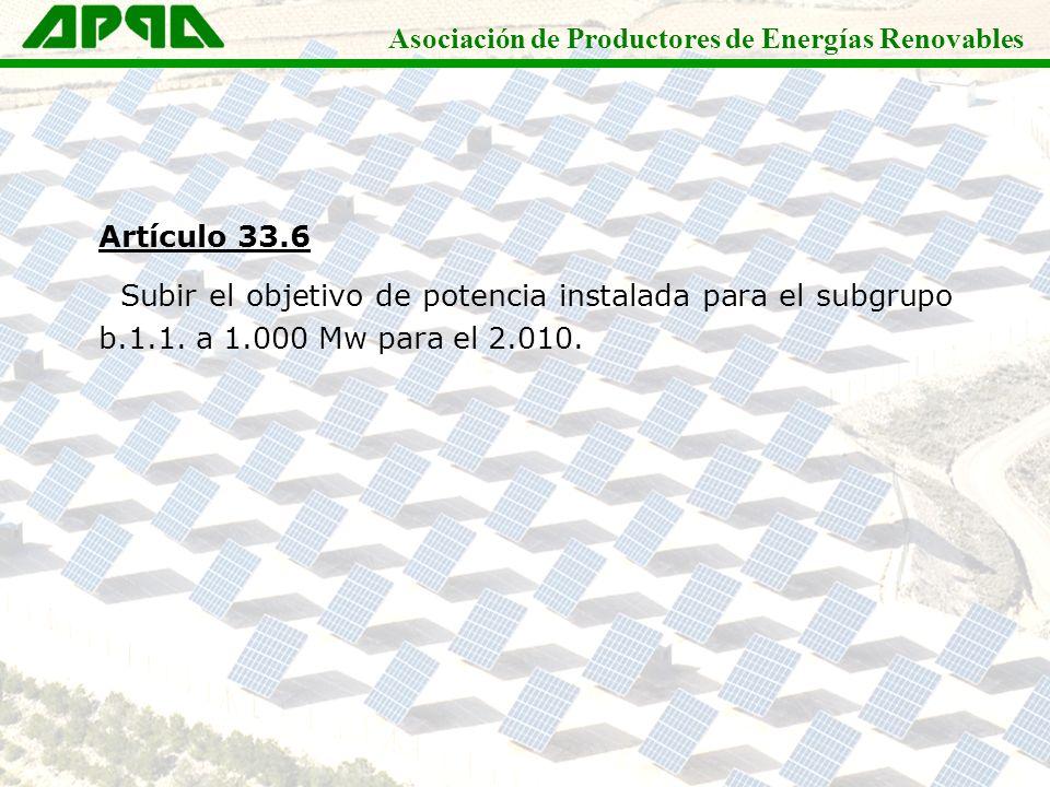 Asociación de Productores de Energías Renovables Artículo 33.6 Subir el objetivo de potencia instalada para el subgrupo b.1.1. a 1.000 Mw para el 2.01