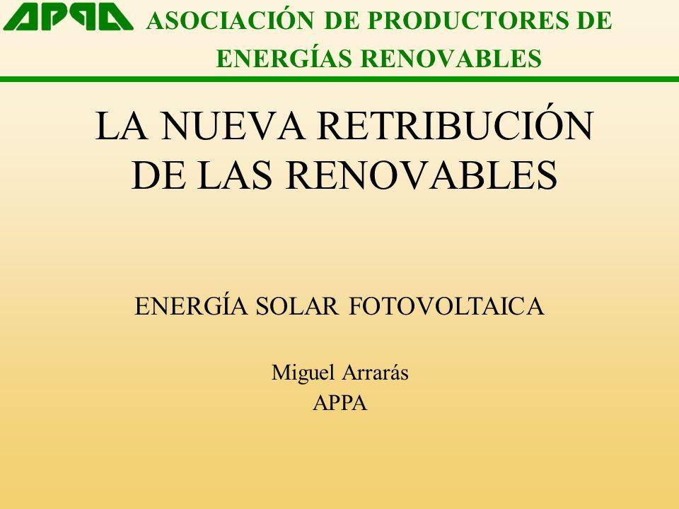 ASOCIACIÓN DE PRODUCTORES DE ENERGÍAS RENOVABLES LA NUEVA RETRIBUCIÓN DE LAS RENOVABLES ENERGÍA SOLAR FOTOVOLTAICA Miguel Arrarás APPA